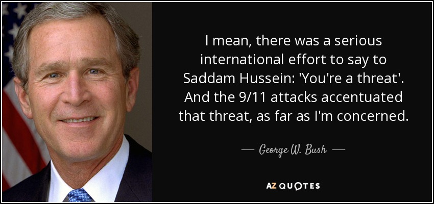 I mean, there was a serious international effort to say to Saddam Hussein: 'You're a threat'. And the 9/11 attacks accentuated that threat, as far as I'm concerned. - George W. Bush