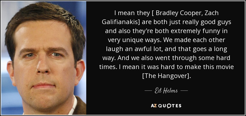 I mean they [ Bradley Cooper, Zach Galifianakis] are both just really good guys and also they're both extremely funny in very unique ways. We made each other laugh an awful lot, and that goes a long way. And we also went through some hard times. I mean it was hard to make this movie [The Hangover]. - Ed Helms