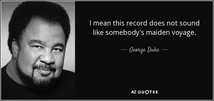 I mean this record does not sound like somebody's maiden voyage. - George Duke