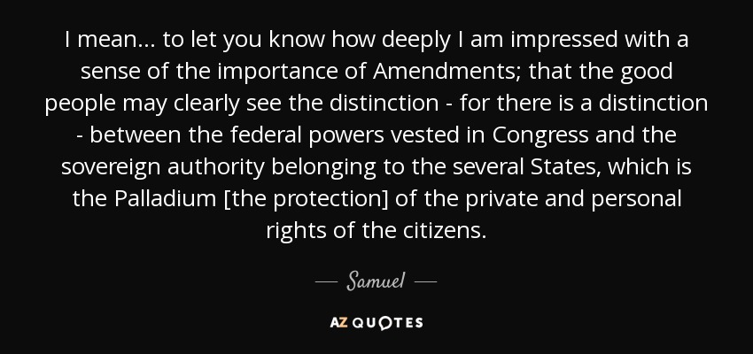I mean ... to let you know how deeply I am impressed with a sense of the importance of Amendments; that the good people may clearly see the distinction - for there is a distinction - between the federal powers vested in Congress and the sovereign authority belonging to the several States, which is the Palladium [the protection] of the private and personal rights of the citizens. - Samuel