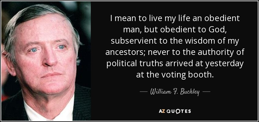 I mean to live my life an obedient man, but obedient to God, subservient to the wisdom of my ancestors; never to the authority of political truths arrived at yesterday at the voting booth. - William F. Buckley, Jr.