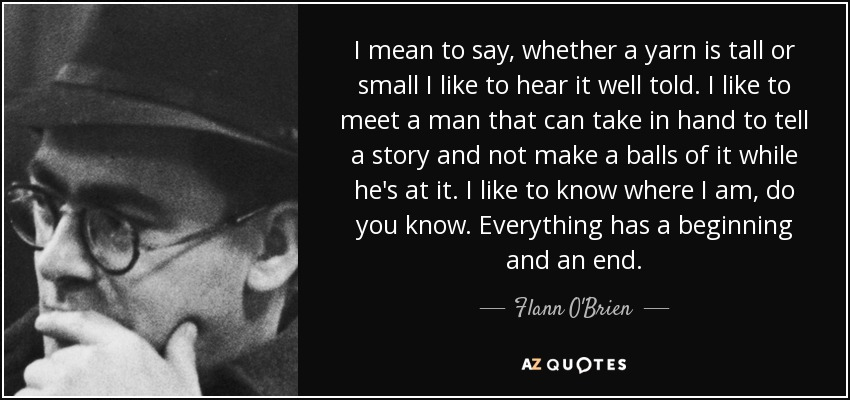 I mean to say, whether a yarn is tall or small I like to hear it well told. I like to meet a man that can take in hand to tell a story and not make a balls of it while he's at it. I like to know where I am, do you know. Everything has a beginning and an end. - Flann O'Brien