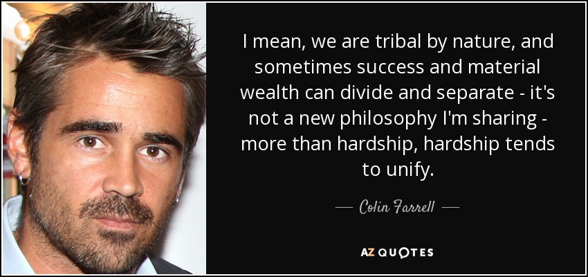 I mean, we are tribal by nature, and sometimes success and material wealth can divide and separate - it's not a new philosophy I'm sharing - more than hardship, hardship tends to unify. - Colin Farrell