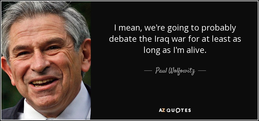I mean, we're going to probably debate the Iraq war for at least as long as I'm alive. - Paul Wolfowitz