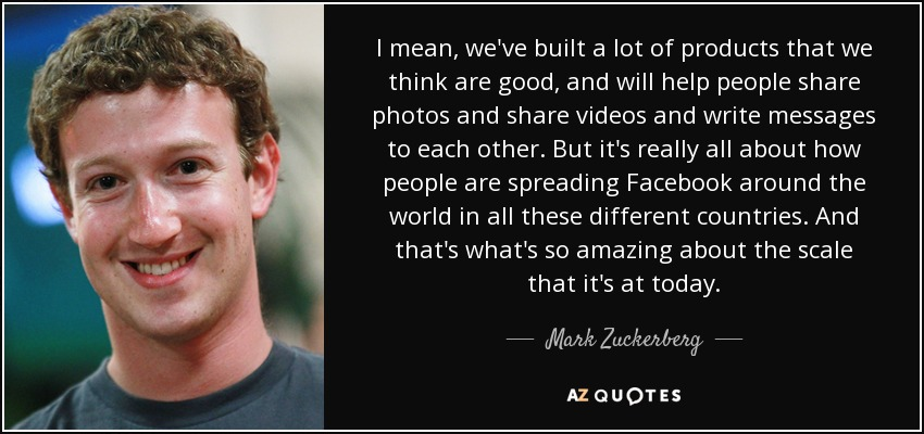 I mean, we've built a lot of products that we think are good, and will help people share photos and share videos and write messages to each other. But it's really all about how people are spreading Facebook around the world in all these different countries. And that's what's so amazing about the scale that it's at today. - Mark Zuckerberg