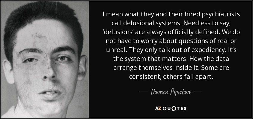 I mean what they and their hired psychiatrists call delusional systems. Needless to say, 'delusions' are always officially defined. We do not have to worry about questions of real or unreal. They only talk out of expediency. It's the system that matters. How the data arrange themselves inside it. Some are consistent, others fall apart. - Thomas Pynchon