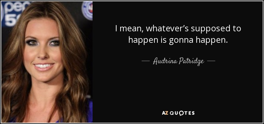 I mean, whatever's supposed to happen is gonna happen. - Audrina Patridge