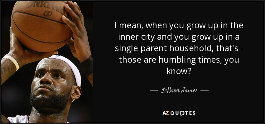 I mean, when you grow up in the inner city and you grow up in a single-parent household, that's - those are humbling times, you know? - LeBron James