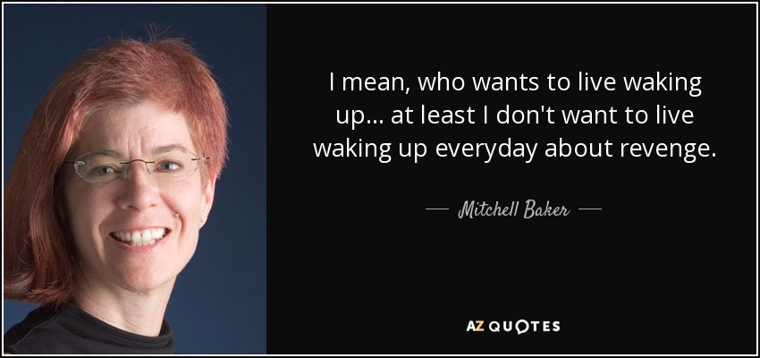 I mean, who wants to live waking up... at least I don't want to live waking up everyday about revenge. - Mitchell Baker