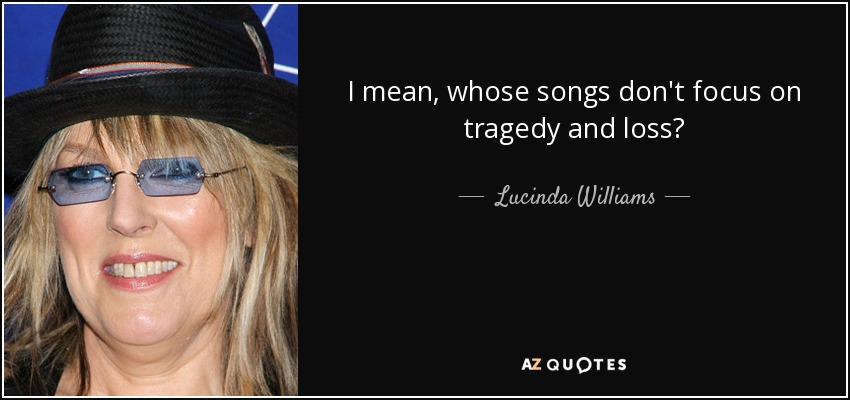 I mean, whose songs don't focus on tragedy and loss? - Lucinda Williams