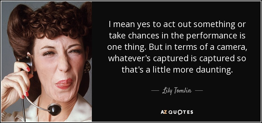 I mean yes to act out something or take chances in the performance is one thing. But in terms of a camera, whatever's captured is captured so that's a little more daunting. - Lily Tomlin