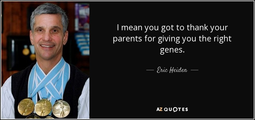 I mean you got to thank your parents for giving you the right genes. - Eric Heiden