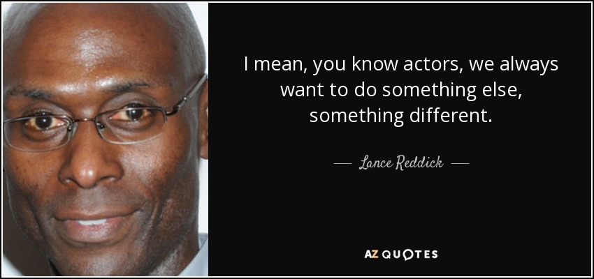 I mean, you know actors, we always want to do something else, something different. - Lance Reddick