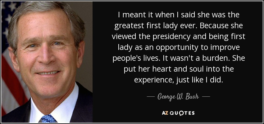 I meant it when I said she was the greatest first lady ever. Because she viewed the presidency and being first lady as an opportunity to improve people's lives. It wasn't a burden. She put her heart and soul into the experience, just like I did. - George W. Bush