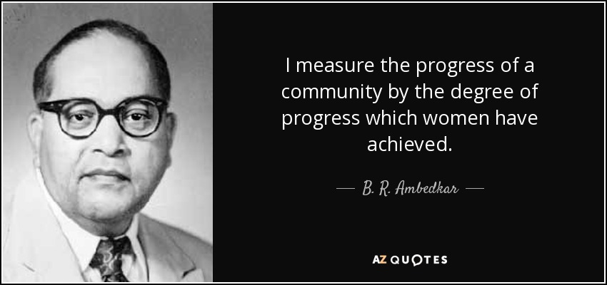 I measure the progress of a community by the degree of progress which women have achieved. - B. R. Ambedkar