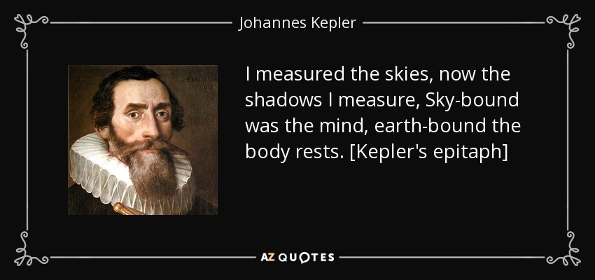 I measured the skies, now the shadows I measure, Sky-bound was the mind, earth-bound the body rests. [Kepler's epitaph] - Johannes Kepler