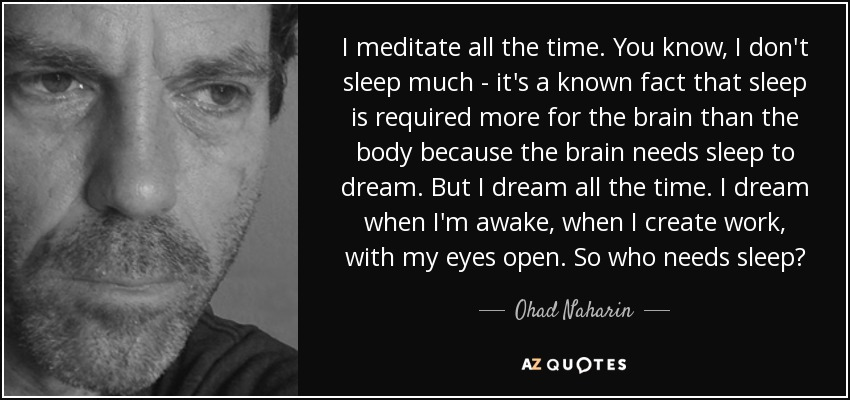 I meditate all the time. You know, I don't sleep much - it's a known fact that sleep is required more for the brain than the body because the brain needs sleep to dream. But I dream all the time. I dream when I'm awake, when I create work, with my eyes open. So who needs sleep? - Ohad Naharin