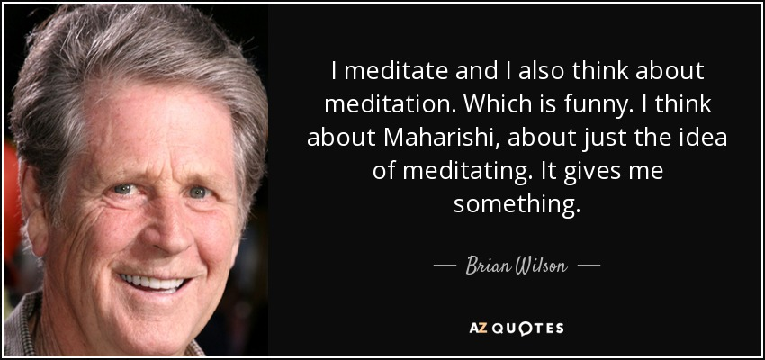 I meditate and I also think about meditation. Which is funny. I think about Maharishi, about just the idea of meditating. It gives me something. - Brian Wilson