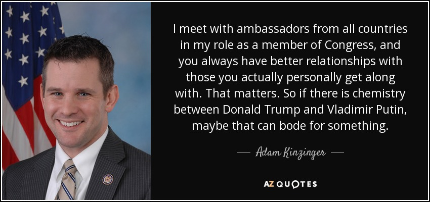 I meet with ambassadors from all countries in my role as a member of Congress, and you always have better relationships with those you actually personally get along with. That matters. So if there is chemistry between Donald Trump and Vladimir Putin, maybe that can bode for something. - Adam Kinzinger