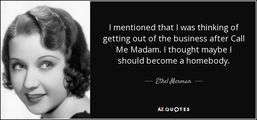 I mentioned that I was thinking of getting out of the business after Call Me Madam. I thought maybe I should become a homebody. - Ethel Merman