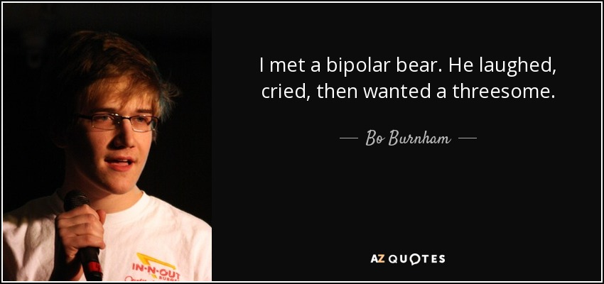 I met a bipolar bear. He laughed, cried, then wanted a threesome. - Bo Burnham
