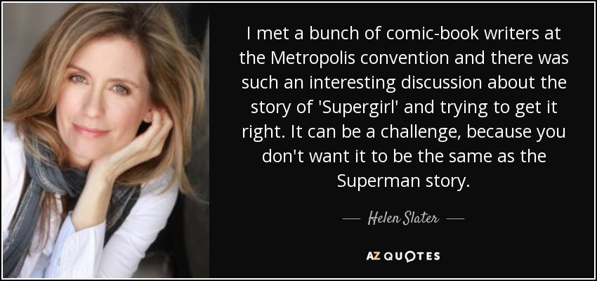 I met a bunch of comic-book writers at the Metropolis convention and there was such an interesting discussion about the story of 'Supergirl' and trying to get it right. It can be a challenge, because you don't want it to be the same as the Superman story. - Helen Slater
