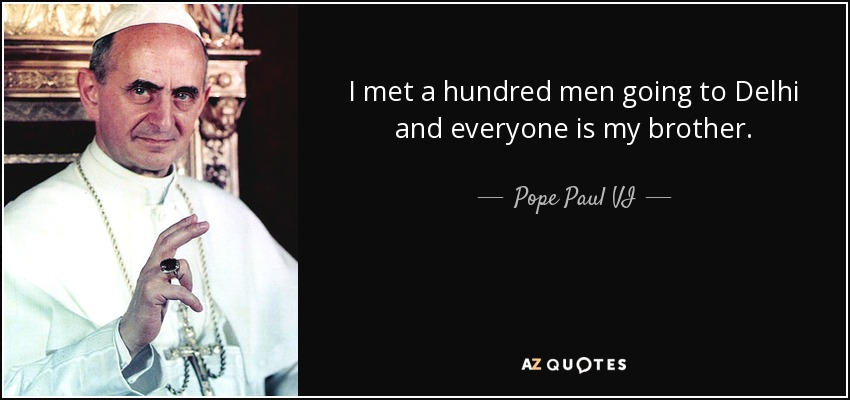 I met a hundred men going to Delhi and everyone is my brother. - Pope Paul VI