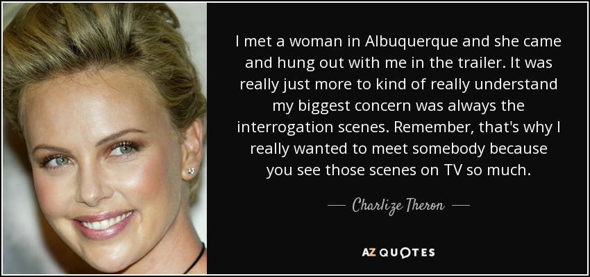 I met a woman in Albuquerque and she came and hung out with me in the trailer. It was really just more to kind of really understand my biggest concern was always the interrogation scenes. Remember, that's why I really wanted to meet somebody because you see those scenes on TV so much. - Charlize Theron