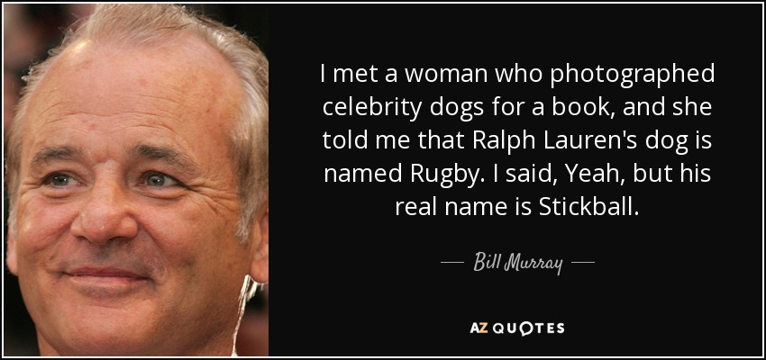 I met a woman who photographed celebrity dogs for a book, and she told me that Ralph Lauren's dog is named Rugby. I said, Yeah, but his real name is Stickball. - Bill Murray