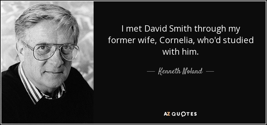 I met David Smith through my former wife, Cornelia, who'd studied with him. - Kenneth Noland