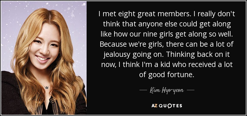I met eight great members. I really don't think that anyone else could get along like how our nine girls get along so well. Because we're girls, there can be a lot of jealousy going on. Thinking back on it now, I think I'm a kid who received a lot of good fortune. - Kim Hyo-yeon