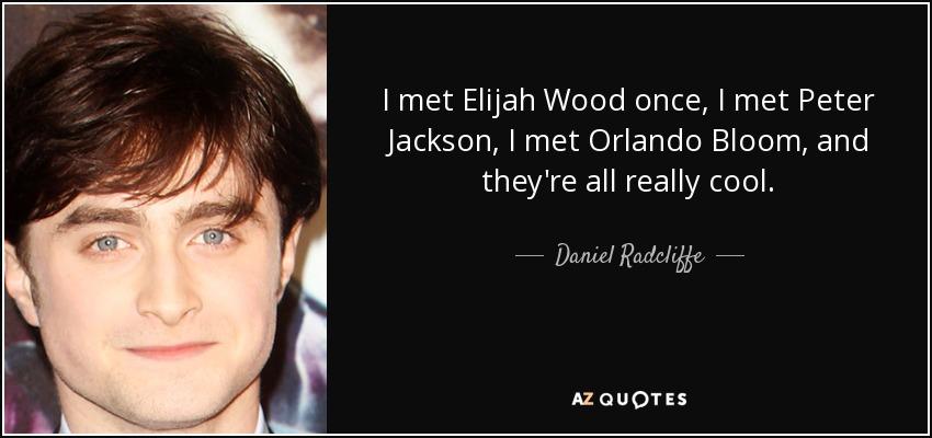 I met Elijah Wood once, I met Peter Jackson, I met Orlando Bloom, and they're all really cool. - Daniel Radcliffe