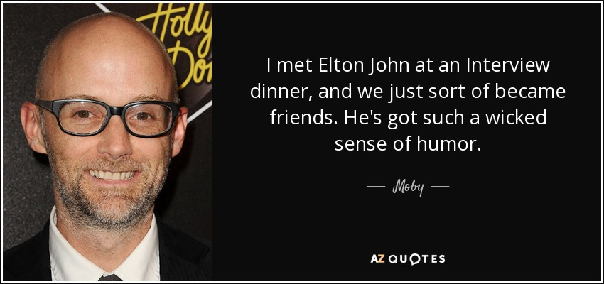 I met Elton John at an Interview dinner, and we just sort of became friends. He's got such a wicked sense of humor. - Moby