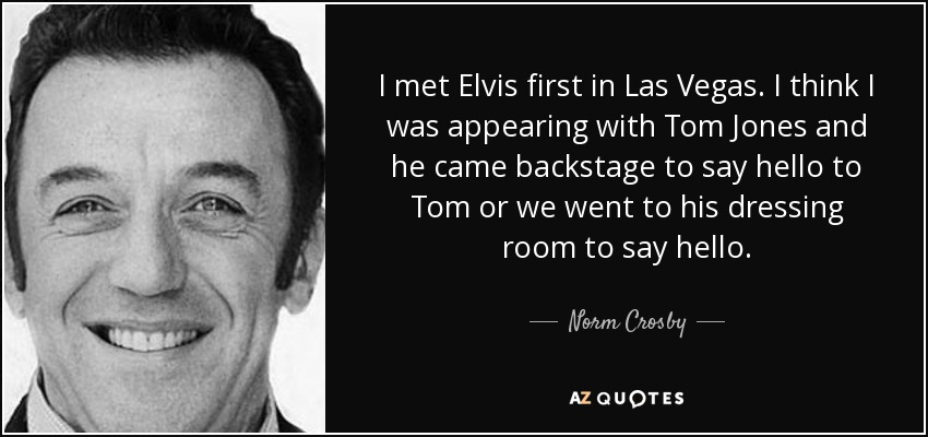 I met Elvis first in Las Vegas. I think I was appearing with Tom Jones and he came backstage to say hello to Tom or we went to his dressing room to say hello. - Norm Crosby