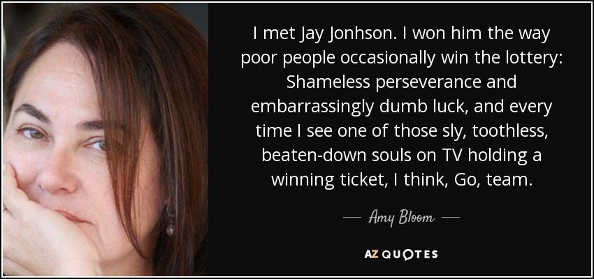 I met Jay Jonhson. I won him the way poor people occasionally win the lottery: Shameless perseverance and embarrassingly dumb luck, and every time I see one of those sly, toothless, beaten-down souls on TV holding a winning ticket, I think, Go, team. - Amy Bloom