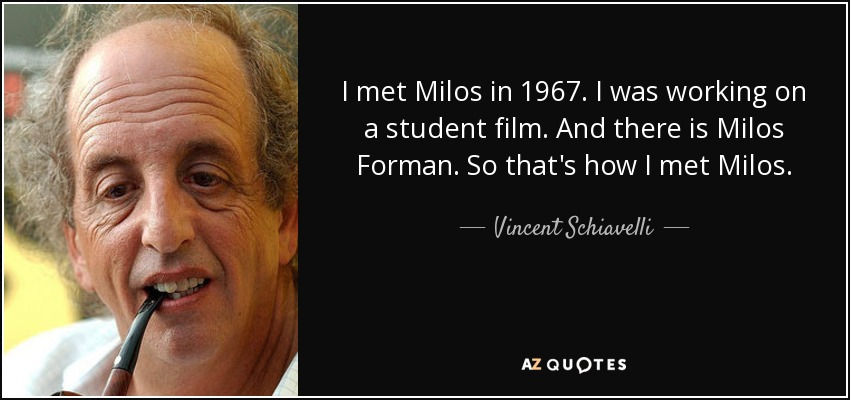 I met Milos in 1967. I was working on a student film. And there is Milos Forman. So that's how I met Milos. - Vincent Schiavelli