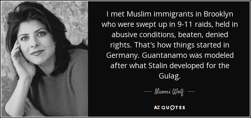 I met Muslim immigrants in Brooklyn who were swept up in 9-11 raids, held in abusive conditions, beaten, denied rights. That's how things started in Germany. Guantanamo was modeled after what Stalin developed for the Gulag. - Naomi Wolf