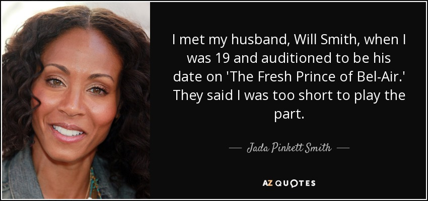 I met my husband, Will Smith, when I was 19 and auditioned to be his date on 'The Fresh Prince of Bel-Air.' They said I was too short to play the part. - Jada Pinkett Smith