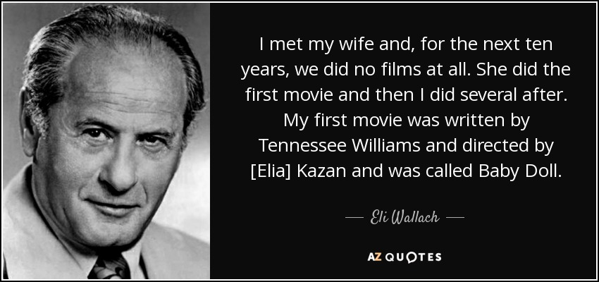 I met my wife and, for the next ten years, we did no films at all. She did the first movie and then I did several after. My first movie was written by Tennessee Williams and directed by Kazan and was called Baby Doll. - Eli Wallach