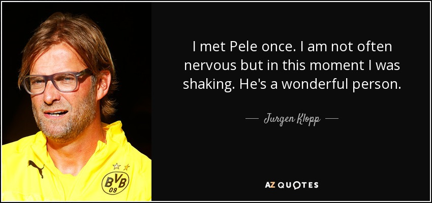I met Pele once. I am not often nervous but in this moment I was shaking. He's a wonderful person. - Jurgen Klopp