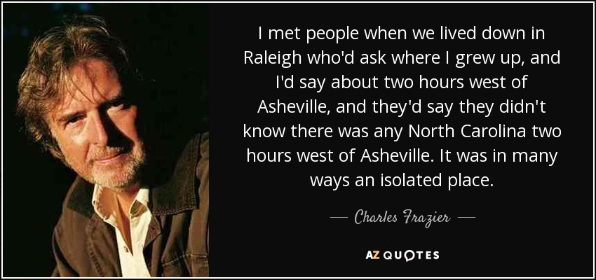 I met people when we lived down in Raleigh who'd ask where I grew up, and I'd say about two hours west of Asheville, and they'd say they didn't know there was any North Carolina two hours west of Asheville. It was in many ways an isolated place. - Charles Frazier