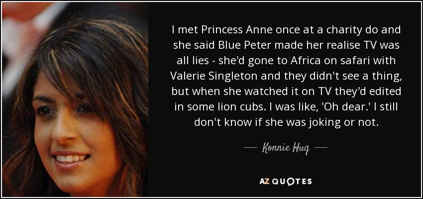 I met Princess Anne once at a charity do and she said Blue Peter made her realise TV was all lies - she'd gone to Africa on safari with Valerie Singleton and they didn't see a thing, but when she watched it on TV they'd edited in some lion cubs. I was like, 'Oh dear.' I still don't know if she was joking or not. - Konnie Huq