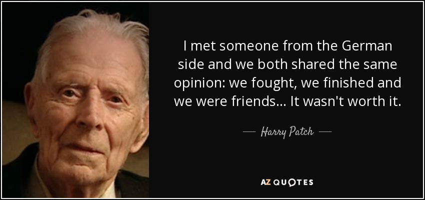 I met someone from the German side and we both shared the same opinion: we fought, we finished and we were friends... It wasn't worth it. - Harry Patch