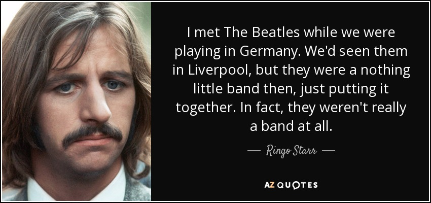 I met The Beatles while we were playing in Germany. We'd seen them in Liverpool, but they were a nothing little band then, just putting it together. In fact, they weren't really a band at all. - Ringo Starr