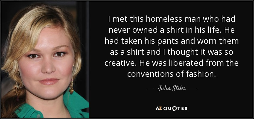 I met this homeless man who had never owned a shirt in his life. He had taken his pants and worn them as a shirt and I thought it was so creative. He was liberated from the conventions of fashion. - Julia Stiles