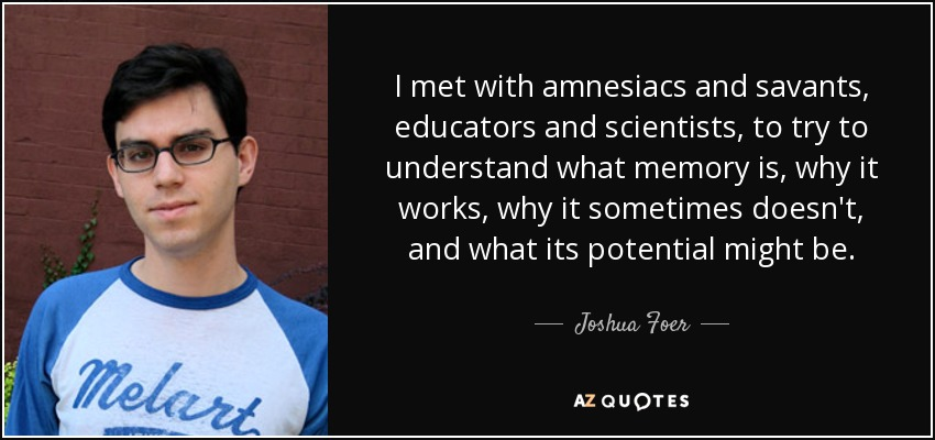 I met with amnesiacs and savants, educators and scientists, to try to understand what memory is, why it works, why it sometimes doesn't, and what its potential might be. - Joshua Foer