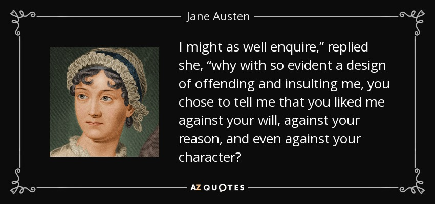 "I might as well enquire,"" replied she, ""why with so evident a design of offending and insulting me, you chose to tell me that you liked me against your will, against your reason, and even against your character? - Jane Austen"