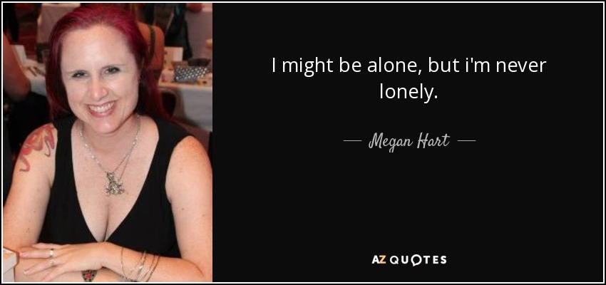 I might be alone, but i'm never lonely. - Megan Hart