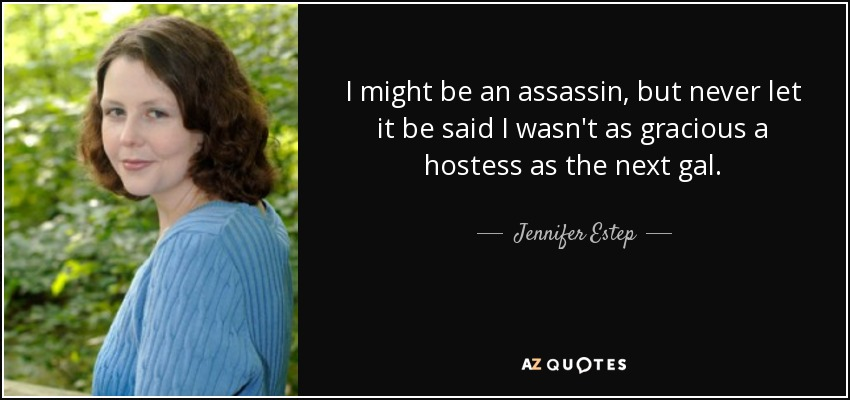 I might be an assassin, but never let it be said I wasn't as gracious a hostess as the next gal. - Jennifer Estep