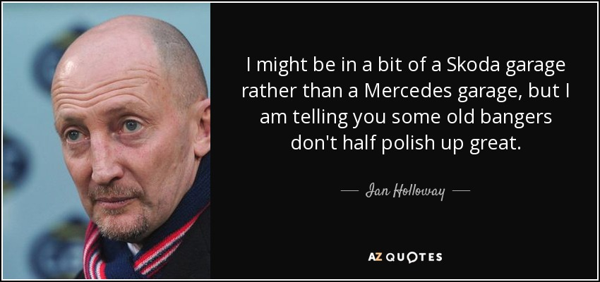 I might be in a bit of a Skoda garage rather than a Mercedes garage, but I am telling you some old bangers don't half polish up great. - Ian Holloway
